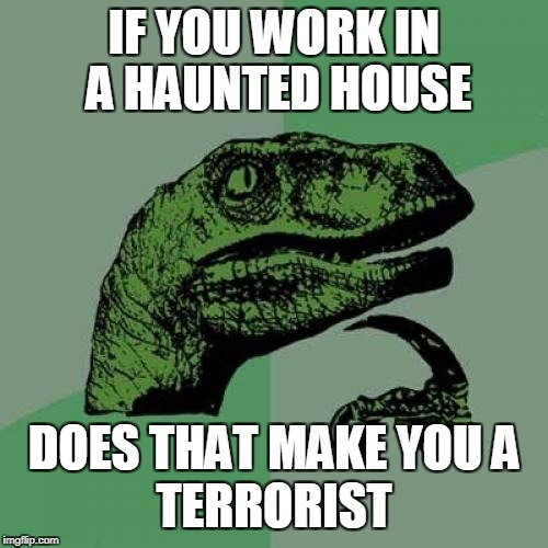 What's your job title? | IF YOU WORK IN A HAUNTED HOUSE DOES THAT MAKE YOU A TERRORIST | image tagged in memes,philosoraptor | made w/ Imgflip meme maker