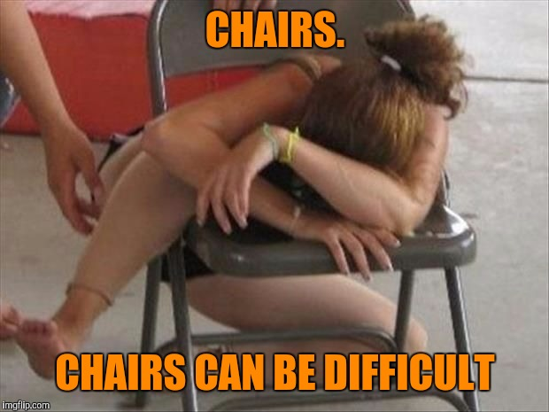 CHAIRS. CHAIRS CAN BE DIFFICULT | made w/ Imgflip meme maker