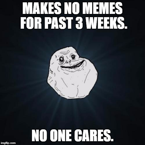 Forever Alone Meme | MAKES NO MEMES FOR PAST 3 WEEKS. NO ONE CARES. | image tagged in memes,forever alone | made w/ Imgflip meme maker
