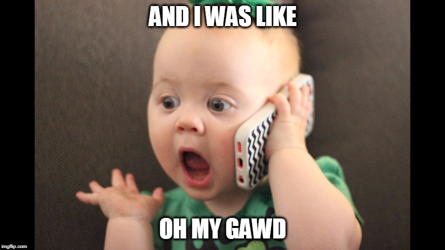 AND I WAS LIKE OH MY GAWD | image tagged in omg baby | made w/ Imgflip meme maker