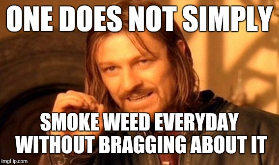One Does Not Simply Meme | ONE DOES NOT SIMPLY SMOKE WEED EVERYDAY WITHOUT BRAGGING ABOUT IT | image tagged in memes,one does not simply | made w/ Imgflip meme maker