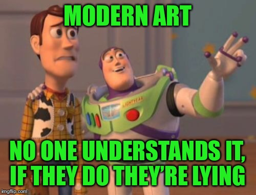 X, X Everywhere Meme | MODERN ART NO ONE UNDERSTANDS IT, IF THEY DO THEY'RE LYING | image tagged in memes,x,x everywhere,x x everywhere | made w/ Imgflip meme maker