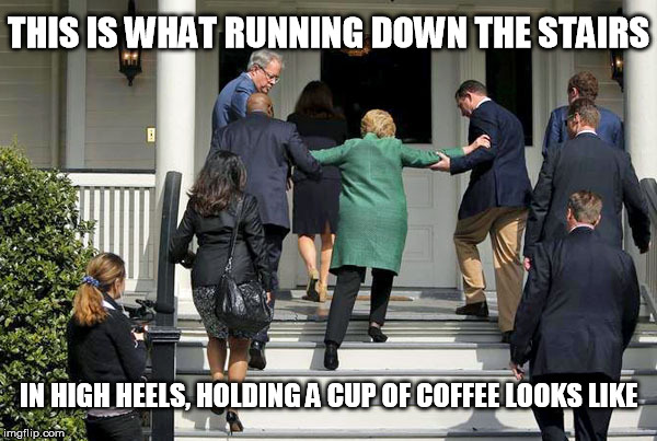 THIS IS WHAT RUNNING DOWN THE STAIRS IN HIGH HEELS, HOLDING A CUP OF COFFEE LOOKS LIKE | image tagged in hillary running | made w/ Imgflip meme maker
