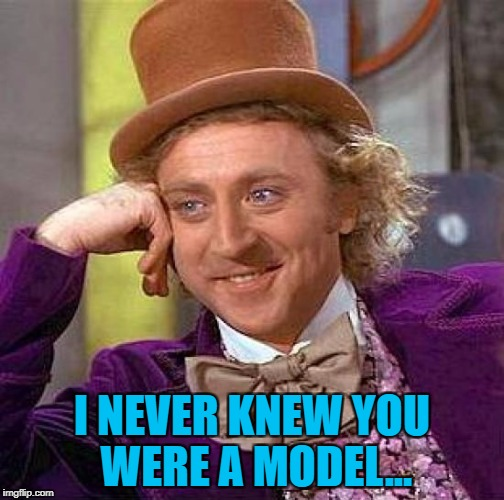 Creepy Condescending Wonka Meme | I NEVER KNEW YOU WERE A MODEL... | image tagged in memes,creepy condescending wonka | made w/ Imgflip meme maker
