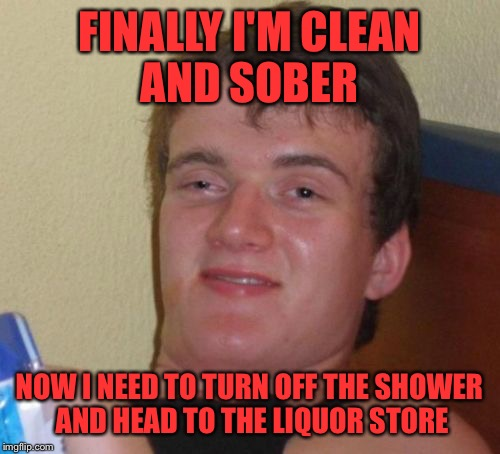 It's all in how you look at things... | FINALLY I'M CLEAN AND SOBER NOW I NEED TO TURN OFF THE SHOWER AND HEAD TO THE LIQUOR STORE | image tagged in memes,10 guy,lynch1979,lol | made w/ Imgflip meme maker