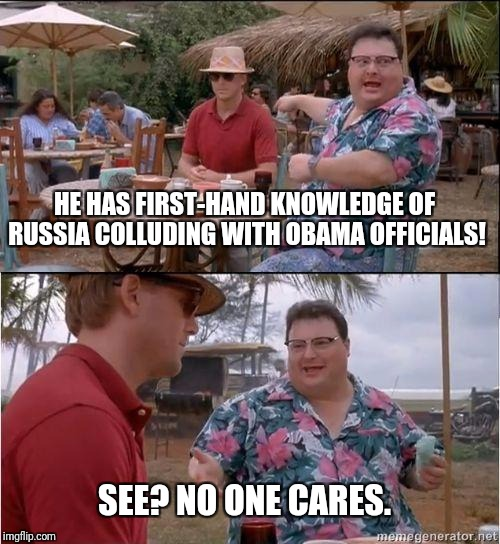 Aha. So there WAS Russian collusion. | HE HAS FIRST-HAND KNOWLEDGE OF RUSSIA COLLUDING WITH OBAMA OFFICIALS! SEE? NO ONE CARES. | image tagged in see no one cares | made w/ Imgflip meme maker