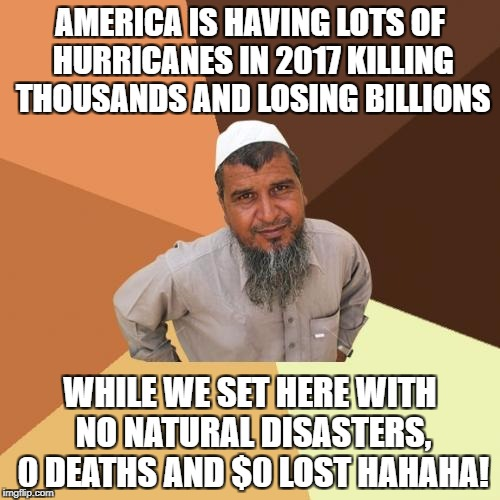Ordinary Muslim Man Meme | AMERICA IS HAVING LOTS OF HURRICANES IN 2017 KILLING THOUSANDS AND LOSING BILLIONS WHILE WE SET HERE WITH NO NATURAL DISASTERS, 0 DEATHS AND | image tagged in memes,ordinary muslim man | made w/ Imgflip meme maker