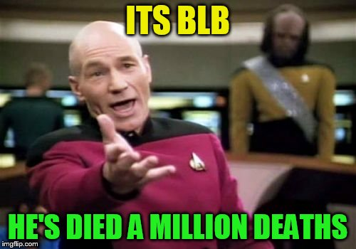 Picard Wtf Meme | ITS BLB HE'S DIED A MILLION DEATHS | image tagged in memes,picard wtf | made w/ Imgflip meme maker