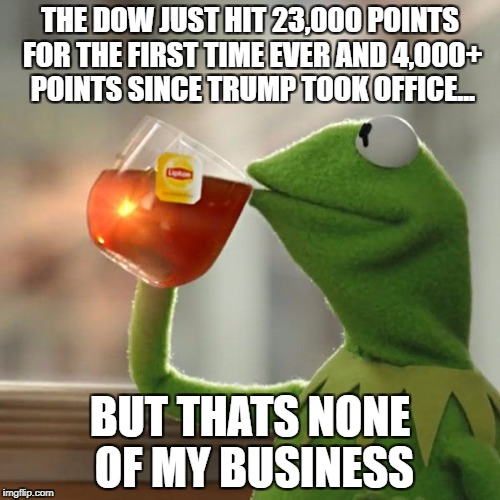 The dow jones breaks 23,000 points for the first time in history and up 4,600 since the election... | THE DOW JUST HIT 23,000 POINTS FOR THE FIRST TIME EVER AND 4,000+ POINTS SINCE TRUMP TOOK OFFICE... BUT THATS NONE OF MY BUSINESS | image tagged in memes,but thats none of my business,kermit the frog | made w/ Imgflip meme maker