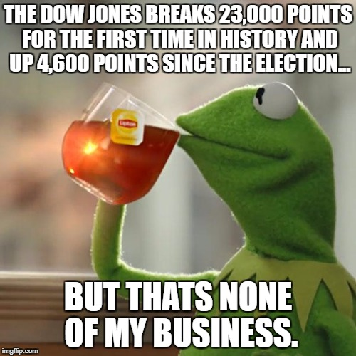 But Thats None Of My Business Meme | THE DOW JONES BREAKS 23,000 POINTS FOR THE FIRST TIME IN HISTORY AND UP 4,600 POINTS SINCE THE ELECTION... BUT THATS NONE OF MY BUSINESS. | image tagged in memes,but thats none of my business,kermit the frog | made w/ Imgflip meme maker