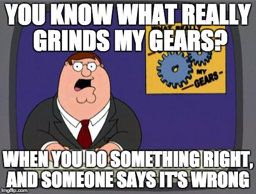 you know what really grinds my gears | YOU KNOW WHAT REALLY GRINDS MY GEARS? WHEN YOU DO SOMETHING RIGHT, AND SOMEONE SAYS IT'S WRONG | image tagged in you know what really grinds my gears | made w/ Imgflip meme maker