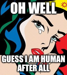 OH WELL GUESS I AM HUMAN AFTER ALL | image tagged in crying wonder woman | made w/ Imgflip meme maker