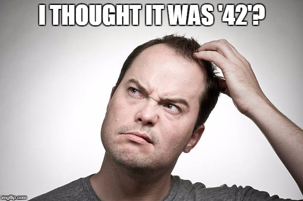 I THOUGHT IT WAS '42'? | made w/ Imgflip meme maker