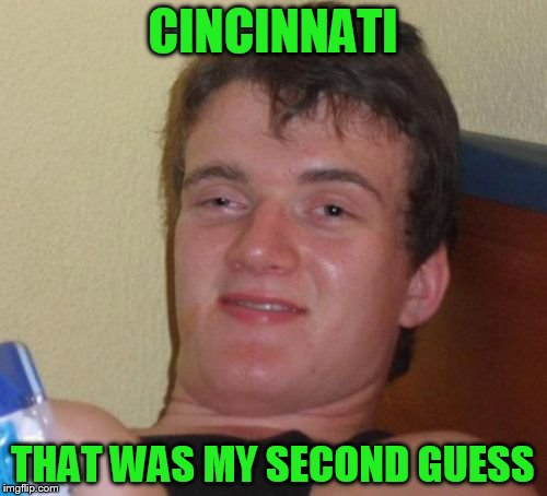 10 Guy Meme | CINCINNATI THAT WAS MY SECOND GUESS | image tagged in memes,10 guy | made w/ Imgflip meme maker