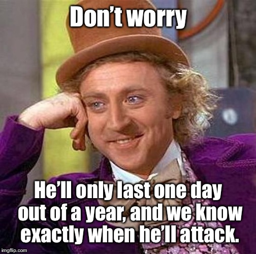 Creepy Condescending Wonka Meme | Don't worry He'll only last one day out of a year, and we know exactly when he'll attack. | image tagged in memes,creepy condescending wonka | made w/ Imgflip meme maker