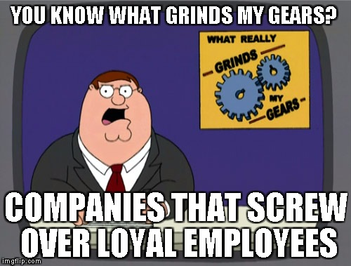 Peter Griffin News Meme | YOU KNOW WHAT GRINDS MY GEARS? COMPANIES THAT SCREW OVER LOYAL EMPLOYEES | image tagged in memes,peter griffin news | made w/ Imgflip meme maker