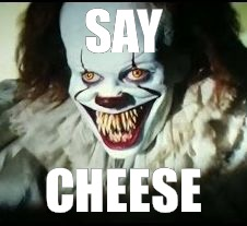 pennywise toothy grin | SAY CHEESE | image tagged in pennywise toothy grin | made w/ Imgflip meme maker