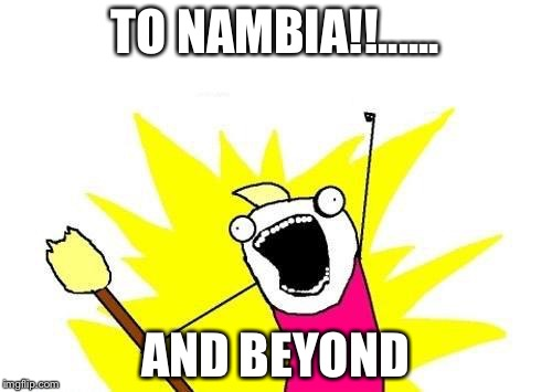 X All The Y Meme | TO NAMBIA!!...... AND BEYOND | image tagged in memes,x all the y | made w/ Imgflip meme maker