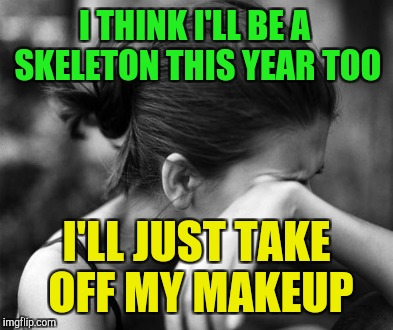 I THINK I'LL BE A SKELETON THIS YEAR TOO I'LL JUST TAKE OFF MY MAKEUP | made w/ Imgflip meme maker