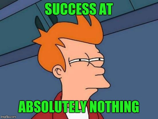 Futurama Fry Meme | SUCCESS AT ABSOLUTELY NOTHING | image tagged in memes,futurama fry | made w/ Imgflip meme maker