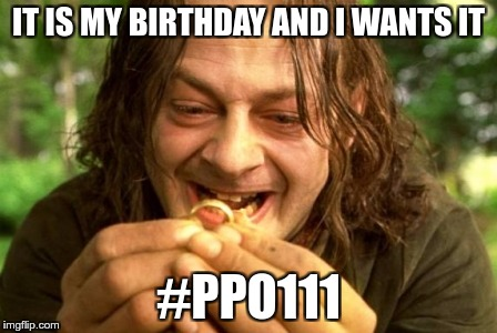 IT IS MY BIRTHDAY AND I WANTS IT #PPO111 | image tagged in smeagol | made w/ Imgflip meme maker