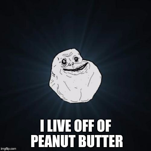 Forever Alone Meme | I LIVE OFF OF PEANUT BUTTER | image tagged in memes,forever alone | made w/ Imgflip meme maker
