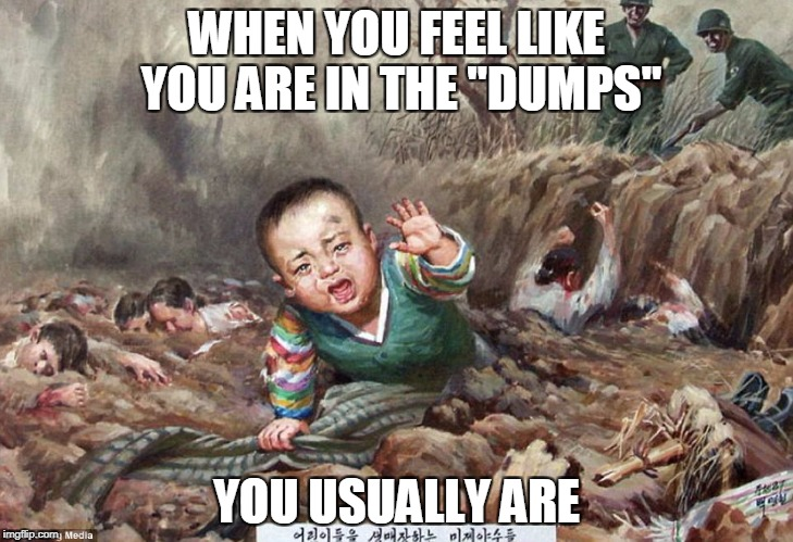 "WHEN YOU FEEL LIKE YOU ARE IN THE ""DUMPS"" YOU USUALLY ARE 