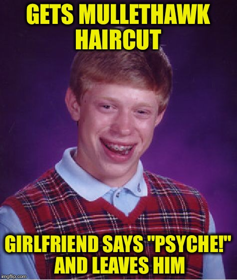 "Bad Luck Brian Meme | GETS MULLETHAWK HAIRCUT GIRLFRIEND SAYS ""PSYCHE!"" AND LEAVES HIM 