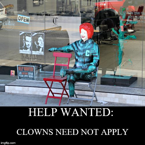 Unemployed Ronald McDonald | HELP WANTED: | CLOWNS NEED NOT APPLY | image tagged in funny,demotivationals,mcdonalds,ronald mcdonald,clown,unemployed | made w/ Imgflip demotivational maker