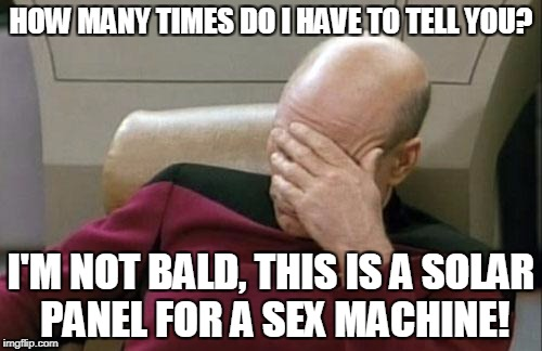 I'm not bald | HOW MANY TIMES DO I HAVE TO TELL YOU? I'M NOT BALD, THIS IS A SOLAR PANEL FOR A SEX MACHINE! | image tagged in captain picard facepalm,bald,baldness,sexmachine,solar | made w/ Imgflip meme maker