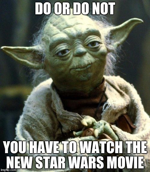 Star Wars Yoda Meme | DO OR DO NOT YOU HAVE TO WATCH THE NEW STAR WARS MOVIE | image tagged in memes,star wars yoda | made w/ Imgflip meme maker