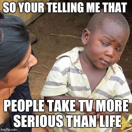 Third World Skeptical Kid Meme | SO YOUR TELLING ME THAT PEOPLE TAKE TV MORE SERIOUS THAN LIFE | image tagged in memes,third world skeptical kid | made w/ Imgflip meme maker