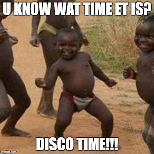 Third World Success Kid Meme | U KNOW WAT TIME ET IS? DISCO TIME!!! | image tagged in memes,third world success kid | made w/ Imgflip meme maker