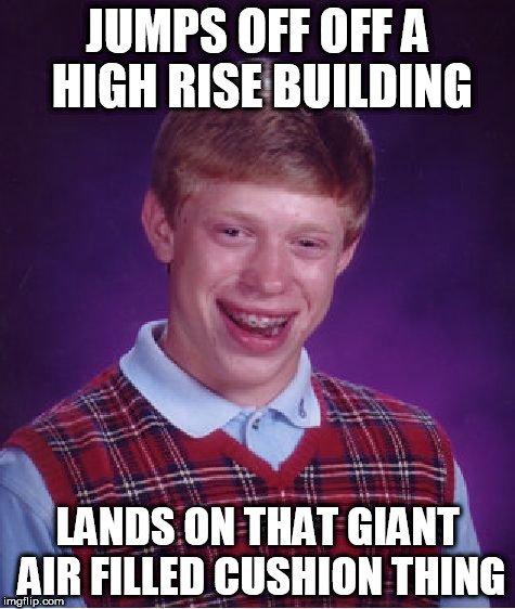 Another one for Depressing Meme Week | JUMPS OFF OFF A HIGH RISE BUILDING LANDS ON THAT GIANT AIR FILLED CUSHION THING | image tagged in memes,bad luck brian,depressing meme week | made w/ Imgflip meme maker