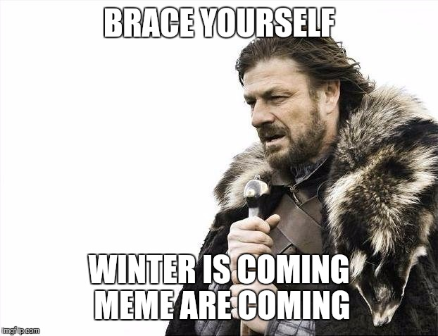 brace yourself, brace yourself winter is coming meme are coming are coming | BRACE YOURSELF WINTER IS COMING MEME ARE COMING | image tagged in memes,brace yourselves x is coming,inception | made w/ Imgflip meme maker