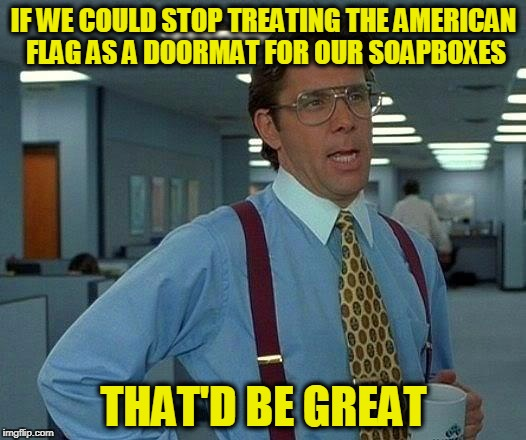 That Would Be Great Meme | IF WE COULD STOP TREATING THE AMERICAN FLAG AS A DOORMAT FOR OUR SOAPBOXES THAT'D BE GREAT | image tagged in memes,that would be great | made w/ Imgflip meme maker