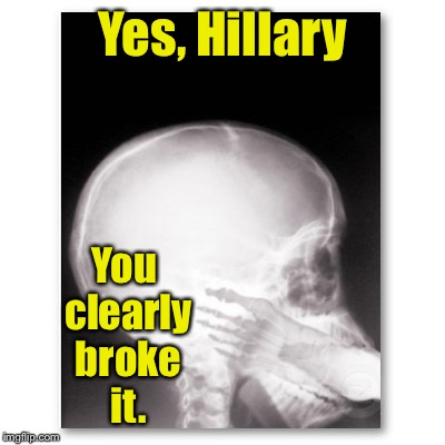 Yes, Hillary You clearly broke it. | made w/ Imgflip meme maker