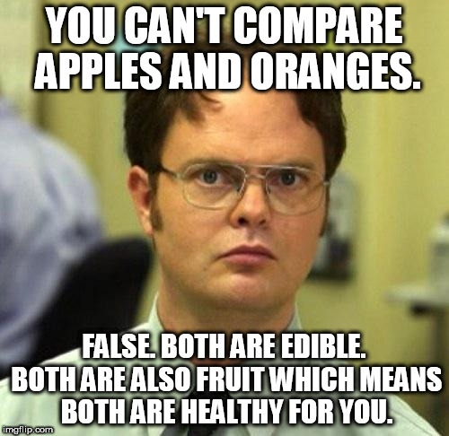 False | YOU CAN'T COMPARE APPLES AND ORANGES. FALSE. BOTH ARE EDIBLE. BOTH ARE ALSO FRUIT WHICH MEANS BOTH ARE HEALTHY FOR YOU. | image tagged in false | made w/ Imgflip meme maker