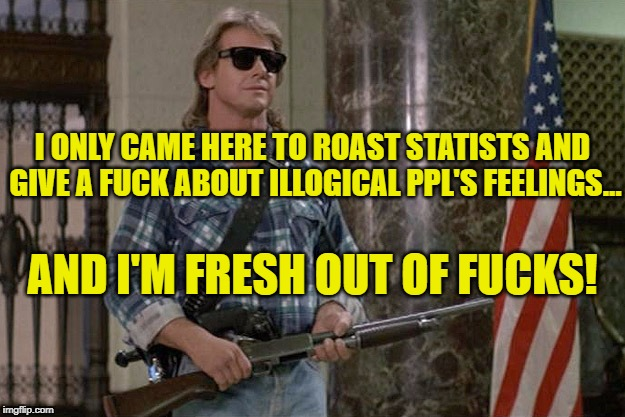 They Live | I ONLY CAME HERE TO ROAST STATISTS AND GIVE A F**K ABOUT ILLOGICAL PPL'S FEELINGS... AND I'M FRESH OUT OF F**KS! | image tagged in they live,statist,voluntaryism,anarchism,savage,logic | made w/ Imgflip meme maker