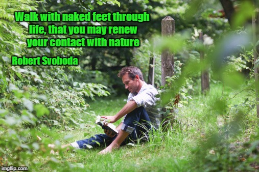 Walk with naked feet through life, that you may renew your contact with nature Robert Svoboda | image tagged in barefoot | made w/ Imgflip meme maker