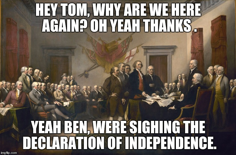 Declaration of Independence | HEY TOM, WHY ARE WE HERE AGAIN? OH YEAH THANKS . YEAH BEN, WERE SIGHING THE DECLARATION OF INDEPENDENCE. | image tagged in declaration of independence | made w/ Imgflip meme maker