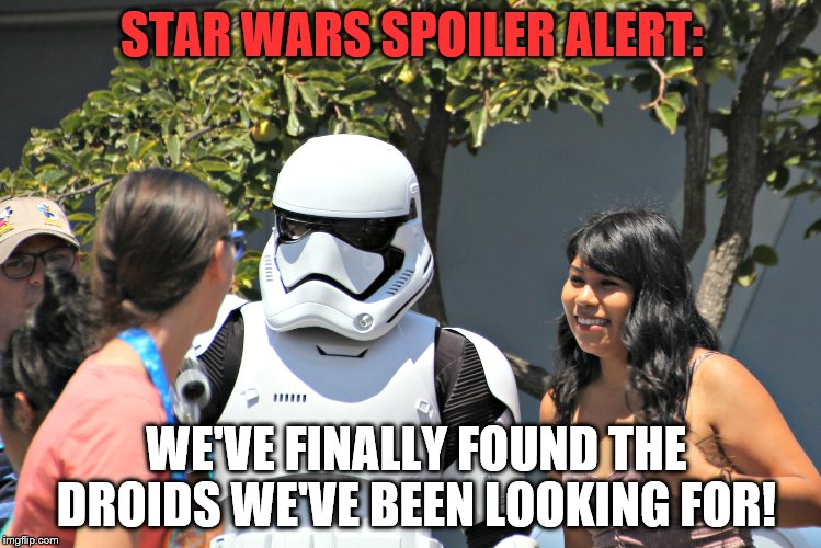 Elusive droids found at Disneyland, effectively putting an end to Star Wars. | STAR WARS SPOILER ALERT: WE'VE FINALLY FOUND THE DROIDS WE'VE BEEN LOOKING FOR! | image tagged in star wars,spoiler alert,stormtrooper,girls,disney killed star wars | made w/ Imgflip meme maker