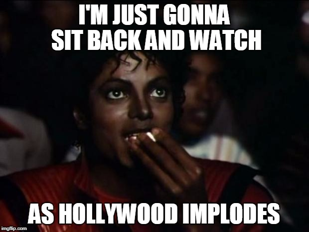 Michael Jackson Popcorn Meme | I'M JUST GONNA SIT BACK AND WATCH AS HOLLYWOOD IMPLODES | image tagged in memes,michael jackson popcorn | made w/ Imgflip meme maker