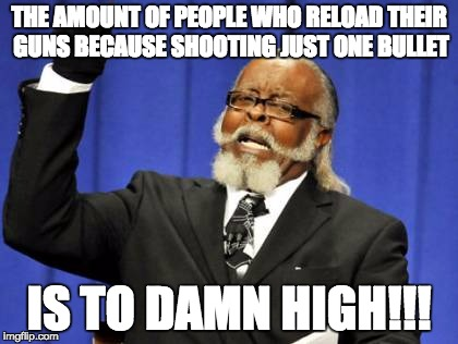 Too Damn High Meme | THE AMOUNT OF PEOPLE WHO RELOAD THEIR GUNS BECAUSE SHOOTING JUST ONE BULLET IS TO DAMN HIGH!!! | image tagged in memes,too damn high | made w/ Imgflip meme maker