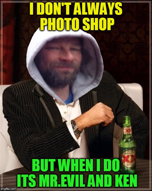 I DON'T ALWAYS PHOTO SHOP BUT WHEN I DO ITS MR.EVIL AND KEN | made w/ Imgflip meme maker