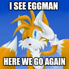 eggman has been spoted | I SEE EGGMAN HERE WE GO AGAIN | image tagged in meme | made w/ Imgflip meme maker