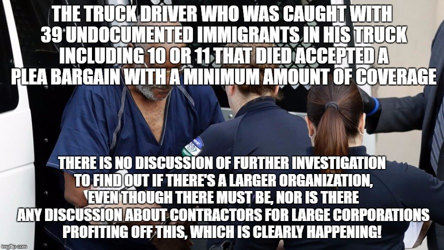 Oligarchies subsidize human trafficking!  | THE TRUCK DRIVER WHO WAS CAUGHT WITH 39 UNDOCUMENTED IMMIGRANTS IN HIS TRUCK INCLUDING 10 OR 11 THAT DIED ACCEPTED A PLEA BARGAIN WITH A MIN | image tagged in illegal immigration,oligarchy,slavery,crime | made w/ Imgflip meme maker