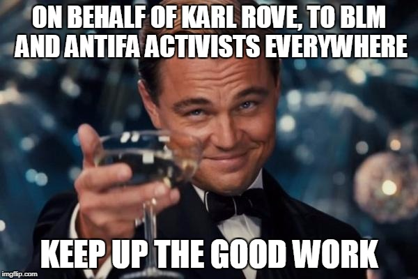 Leonardo Dicaprio Cheers Meme | ON BEHALF OF KARL ROVE, TO BLM AND ANTIFA ACTIVISTS EVERYWHERE KEEP UP THE GOOD WORK | image tagged in memes,leonardo dicaprio cheers | made w/ Imgflip meme maker