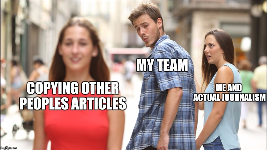 ME AND ACTUAL JOURNALISM MY TEAM COPYING OTHER PEOPLES ARTICLES | image tagged in jealous boy | made w/ Imgflip meme maker