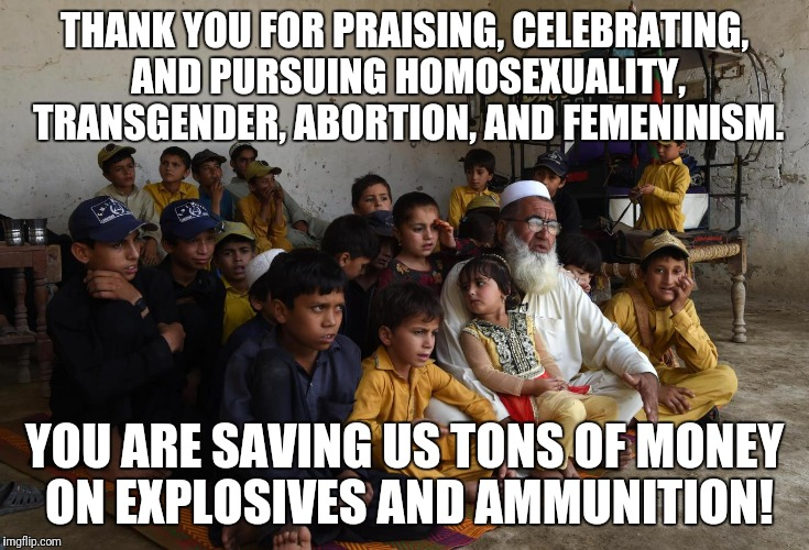islam family | THANK YOU FOR PRAISING, CELEBRATING, AND PURSUING HOMOSEXUALITY, TRANSGENDER, ABORTION, AND FEMENINISM. YOU ARE SAVING US TONS OF MONEY ON E | image tagged in islam family | made w/ Imgflip meme maker